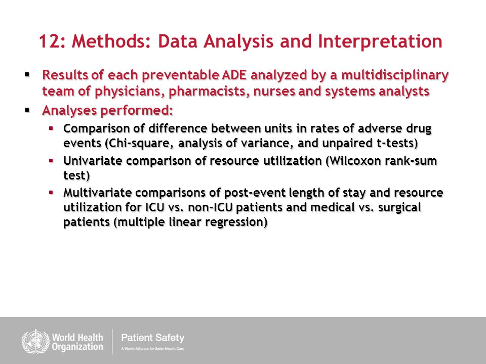 12: Methods: Data Analysis and Interpretation Results of each preventable ADE analyzed by a multidisciplinary team of physicians, pharmacists, nurses and systems analysts Results of each preventable ADE analyzed by a multidisciplinary team of physicians, pharmacists, nurses and systems analysts Analyses performed: Analyses performed: Comparison of difference between units in rates of adverse drug events (Chi-square, analysis of variance, and unpaired t-tests) Comparison of difference between units in rates of adverse drug events (Chi-square, analysis of variance, and unpaired t-tests) Univariate comparison of resource utilization (Wilcoxon rank-sum test) Univariate comparison of resource utilization (Wilcoxon rank-sum test) Multivariate comparisons of post-event length of stay and resource utilization for ICU vs.