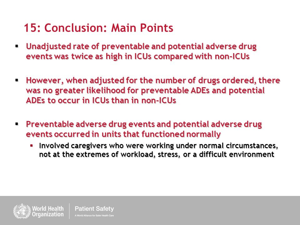 15: Conclusion: Main Points Unadjusted rate of preventable and potential adverse drug events was twice as high in ICUs compared with non-ICUs Unadjusted rate of preventable and potential adverse drug events was twice as high in ICUs compared with non-ICUs However, when adjusted for the number of drugs ordered, there was no greater likelihood for preventable ADEs and potential ADEs to occur in ICUs than in non-ICUs However, when adjusted for the number of drugs ordered, there was no greater likelihood for preventable ADEs and potential ADEs to occur in ICUs than in non-ICUs Preventable adverse drug events and potential adverse drug events occurred in units that functioned normally Preventable adverse drug events and potential adverse drug events occurred in units that functioned normally Involved caregivers who were working under normal circumstances, not at the extremes of workload, stress, or a difficult environment Involved caregivers who were working under normal circumstances, not at the extremes of workload, stress, or a difficult environment