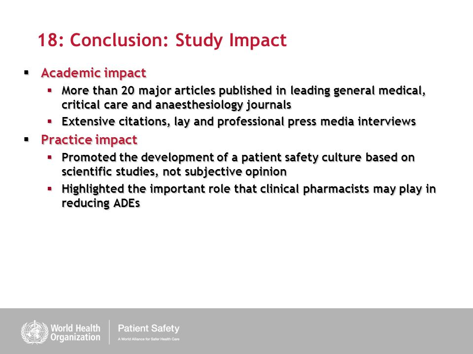 18: Conclusion: Study Impact Academic impact Academic impact More than 20 major articles published in leading general medical, critical care and anaesthesiology journals More than 20 major articles published in leading general medical, critical care and anaesthesiology journals Extensive citations, lay and professional press media interviews Extensive citations, lay and professional press media interviews Practice impact Practice impact Promoted the development of a patient safety culture based on scientific studies, not subjective opinion Promoted the development of a patient safety culture based on scientific studies, not subjective opinion Highlighted the important role that clinical pharmacists may play in reducing ADEs Highlighted the important role that clinical pharmacists may play in reducing ADEs
