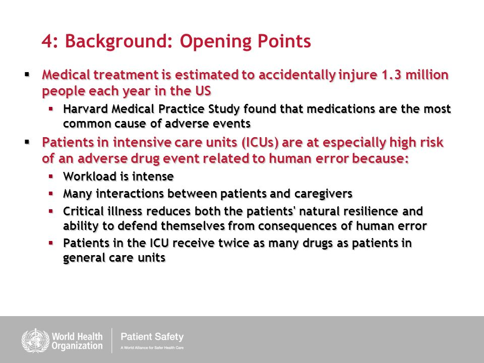 4: Background: Opening Points Medical treatment is estimated to accidentally injure 1.3 million people each year in the US Medical treatment is estimated to accidentally injure 1.3 million people each year in the US Harvard Medical Practice Study found that medications are the most common cause of adverse events Harvard Medical Practice Study found that medications are the most common cause of adverse events Patients in intensive care units (ICUs) are at especially high risk of an adverse drug event related to human error because: Patients in intensive care units (ICUs) are at especially high risk of an adverse drug event related to human error because: Workload is intense Workload is intense Many interactions between patients and caregivers Many interactions between patients and caregivers Critical illness reduces both the patients natural resilience and ability to defend themselves from consequences of human error Critical illness reduces both the patients natural resilience and ability to defend themselves from consequences of human error Patients in the ICU receive twice as many drugs as patients in general care units Patients in the ICU receive twice as many drugs as patients in general care units