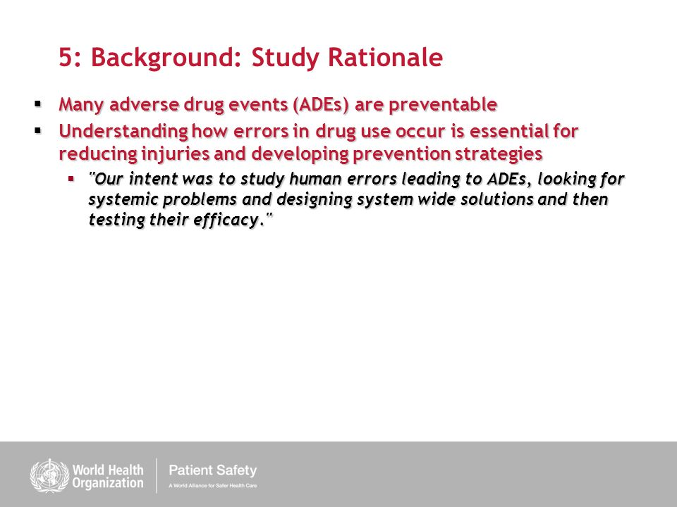 5: Background: Study Rationale Many adverse drug events (ADEs) are preventable Many adverse drug events (ADEs) are preventable Understanding how errors in drug use occur is essential for reducing injuries and developing prevention strategies Understanding how errors in drug use occur is essential for reducing injuries and developing prevention strategies Our intent was to study human errors leading to ADEs, looking for systemic problems and designing system wide solutions and then testing their efficacy. Our intent was to study human errors leading to ADEs, looking for systemic problems and designing system wide solutions and then testing their efficacy.