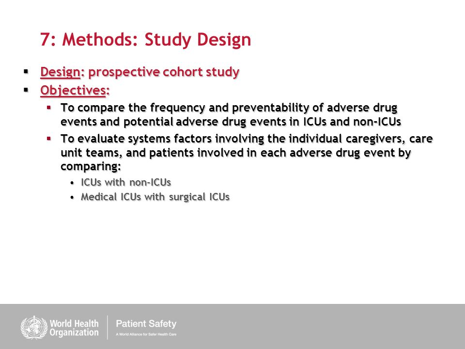 7: Methods: Study Design Design: prospective cohort study Design: prospective cohort study Objectives: Objectives: To compare the frequency and preventability of adverse drug events and potential adverse drug events in ICUs and non-ICUs To compare the frequency and preventability of adverse drug events and potential adverse drug events in ICUs and non-ICUs To evaluate systems factors involving the individual caregivers, care unit teams, and patients involved in each adverse drug event by comparing: To evaluate systems factors involving the individual caregivers, care unit teams, and patients involved in each adverse drug event by comparing: ICUs with non-ICUsICUs with non-ICUs Medical ICUs with surgical ICUsMedical ICUs with surgical ICUs