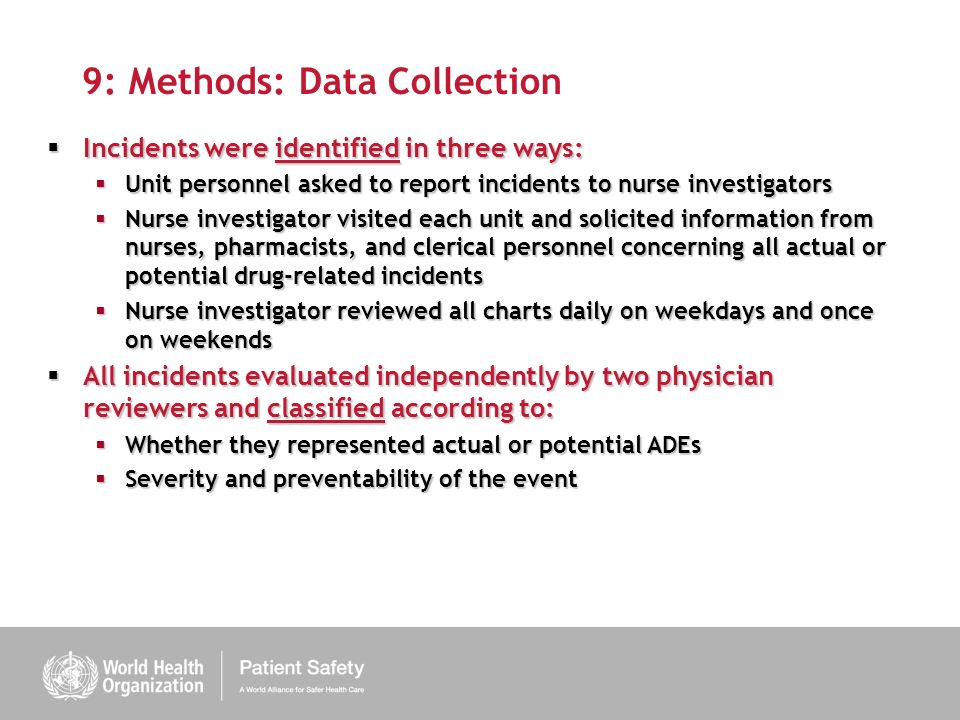 9: Methods: Data Collection Incidents were identified in three ways: Incidents were identified in three ways: Unit personnel asked to report incidents to nurse investigators Unit personnel asked to report incidents to nurse investigators Nurse investigator visited each unit and solicited information from nurses, pharmacists, and clerical personnel concerning all actual or potential drug-related incidents Nurse investigator visited each unit and solicited information from nurses, pharmacists, and clerical personnel concerning all actual or potential drug-related incidents Nurse investigator reviewed all charts daily on weekdays and once on weekends Nurse investigator reviewed all charts daily on weekdays and once on weekends All incidents evaluated independently by two physician reviewers and classified according to: All incidents evaluated independently by two physician reviewers and classified according to: Whether they represented actual or potential ADEs Whether they represented actual or potential ADEs Severity and preventability of the event Severity and preventability of the event