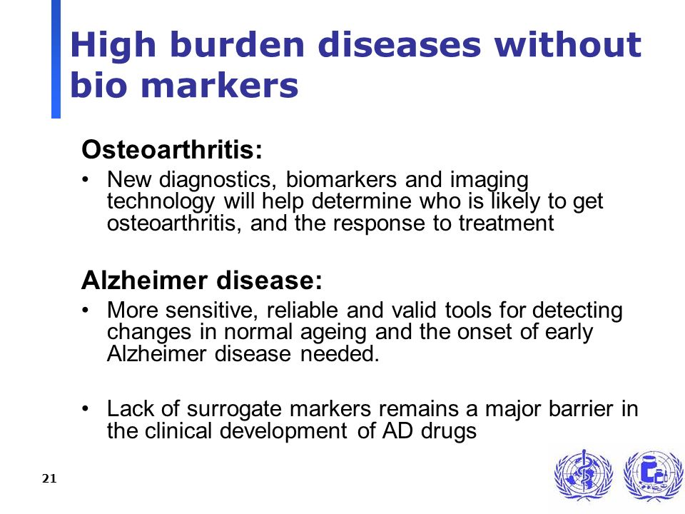 21 High burden diseases without bio markers Osteoarthritis: New diagnostics, biomarkers and imaging technology will help determine who is likely to get osteoarthritis, and the response to treatment Alzheimer disease: More sensitive, reliable and valid tools for detecting changes in normal ageing and the onset of early Alzheimer disease needed.