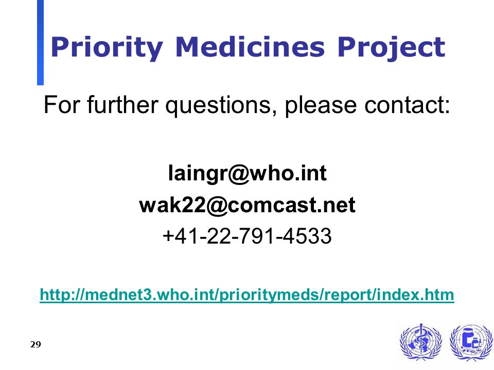 29 Priority Medicines Project For further questions, please contact: laingr@who.int wak22@comcast.net +41-22-791-4533 http://mednet3.who.int/prioritymeds/report/index.htm