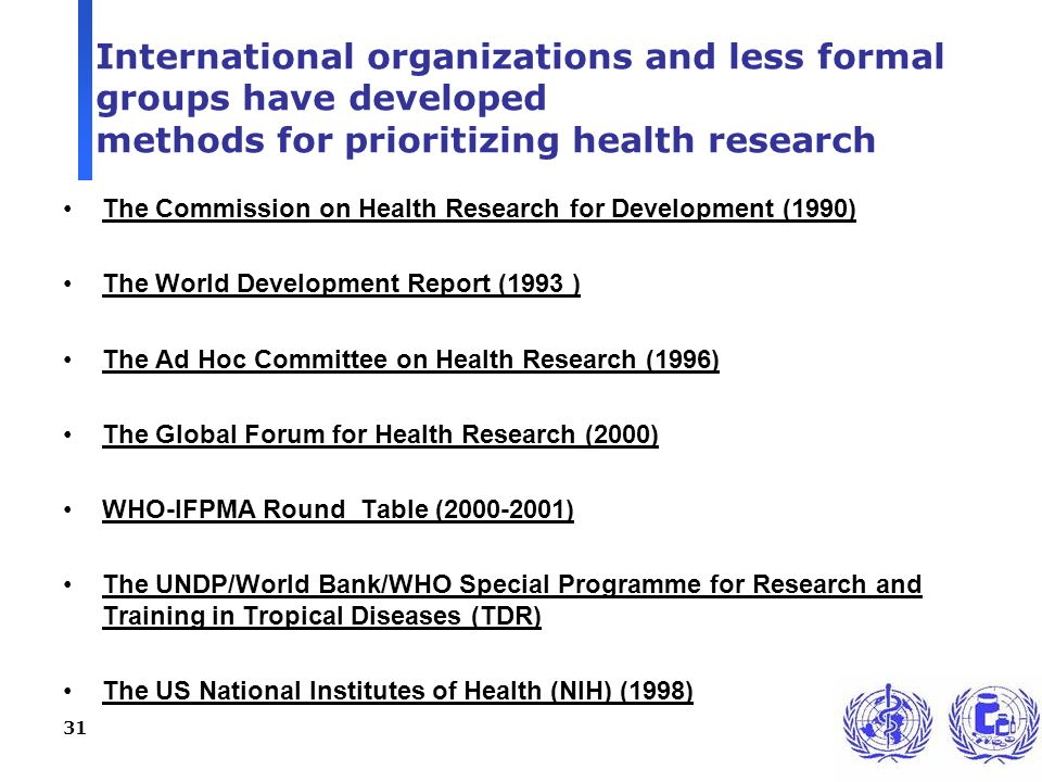 31 International organizations and less formal groups have developed methods for prioritizing health research The Commission on Health Research for Development (1990) The World Development Report (1993 ) The Ad Hoc Committee on Health Research (1996) The Global Forum for Health Research (2000) WHO-IFPMA Round Table (2000-2001) The UNDP/World Bank/WHO Special Programme for Research and Training in Tropical Diseases (TDR) The US National Institutes of Health (NIH) (1998)