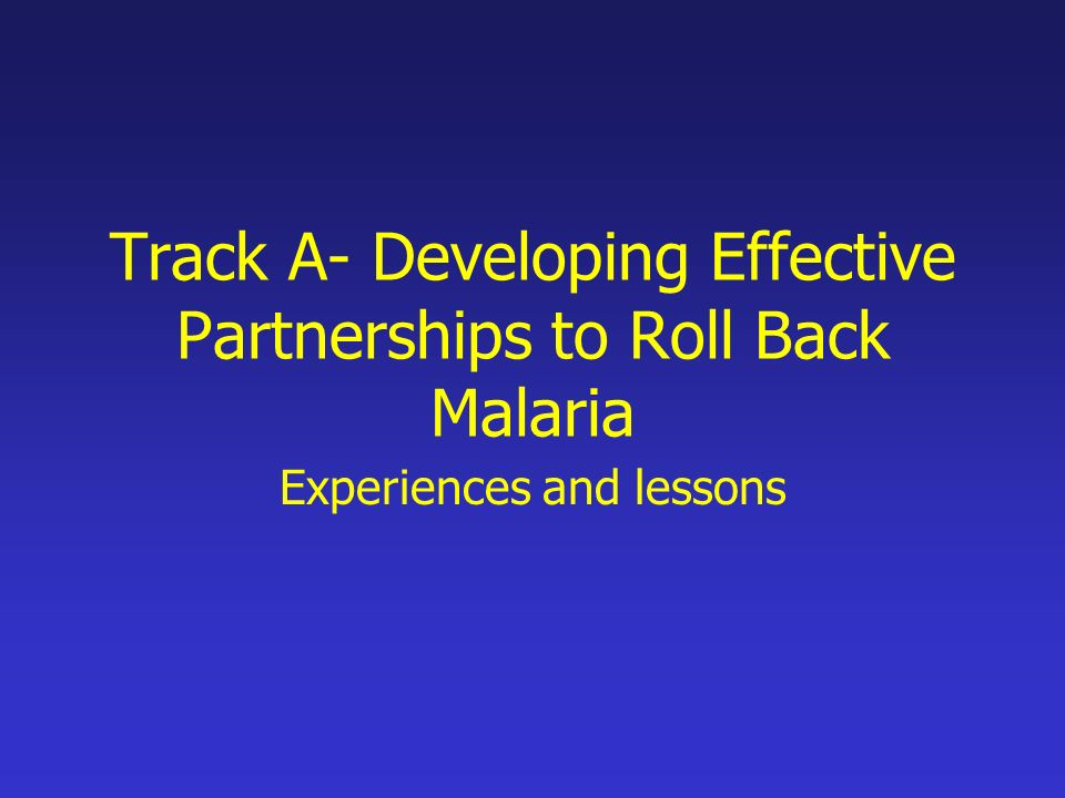 Track A- Developing Effective Partnerships to Roll Back Malaria Experiences and lessons