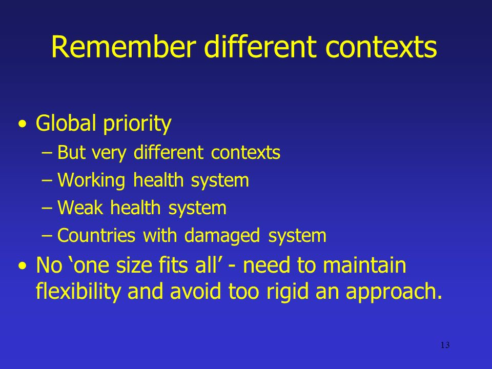 13 Remember different contexts Global priority –But very different contexts –Working health system –Weak health system –Countries with damaged system No one size fits all - need to maintain flexibility and avoid too rigid an approach.