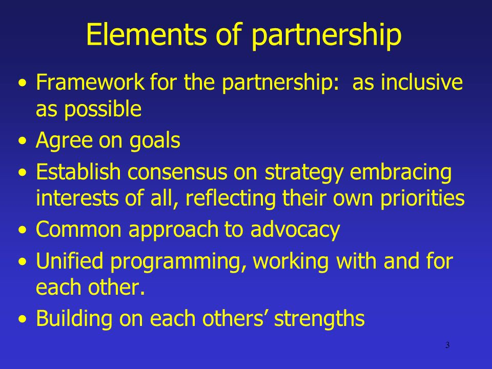3 Elements of partnership Framework for the partnership: as inclusive as possible Agree on goals Establish consensus on strategy embracing interests of all, reflecting their own priorities Common approach to advocacy Unified programming, working with and for each other.