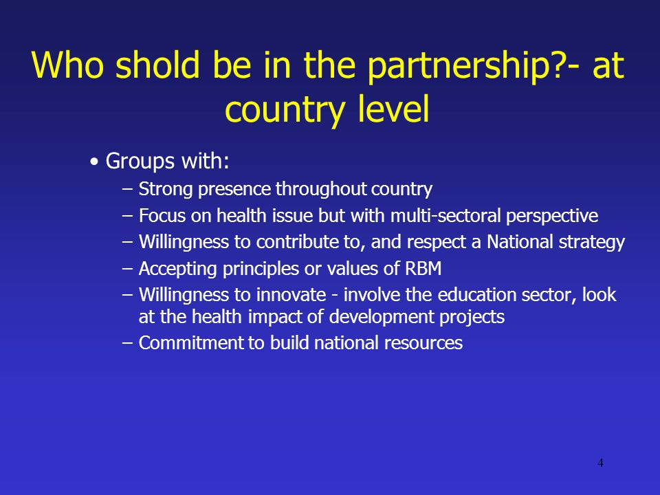 4 Who shold be in the partnership - at country level Groups with: –Strong presence throughout country –Focus on health issue but with multi-sectoral perspective –Willingness to contribute to, and respect a National strategy –Accepting principles or values of RBM –Willingness to innovate - involve the education sector, look at the health impact of development projects –Commitment to build national resources