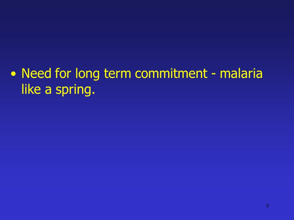 9 Need for long term commitment - malaria like a spring.