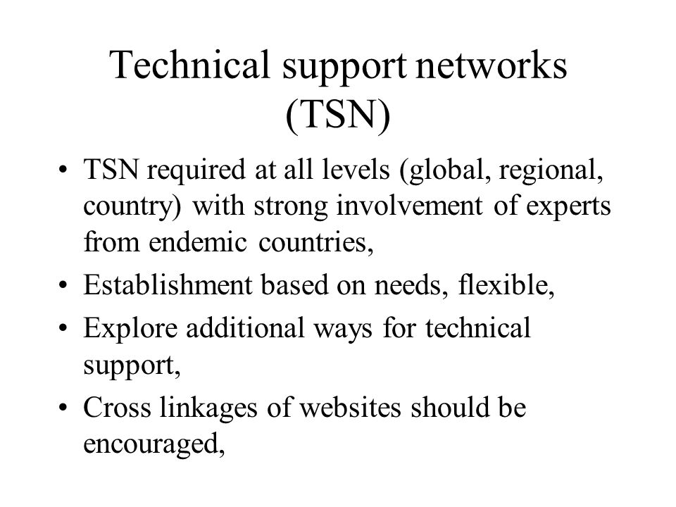 Technical support networks (TSN) TSN required at all levels (global, regional, country) with strong involvement of experts from endemic countries, Establishment based on needs, flexible, Explore additional ways for technical support, Cross linkages of websites should be encouraged,