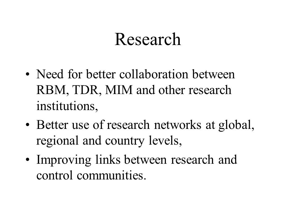 Research Need for better collaboration between RBM, TDR, MIM and other research institutions, Better use of research networks at global, regional and country levels, Improving links between research and control communities.