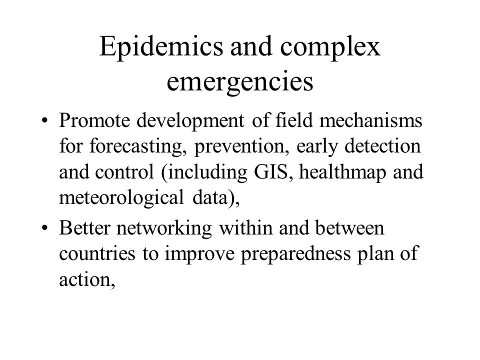 Epidemics and complex emergencies Promote development of field mechanisms for forecasting, prevention, early detection and control (including GIS, healthmap and meteorological data), Better networking within and between countries to improve preparedness plan of action,