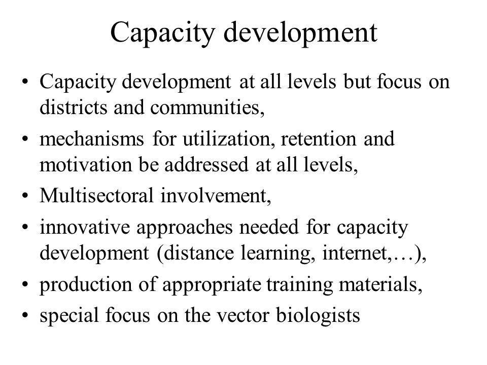 Capacity development Capacity development at all levels but focus on districts and communities, mechanisms for utilization, retention and motivation be addressed at all levels, Multisectoral involvement, innovative approaches needed for capacity development (distance learning, internet,…), production of appropriate training materials, special focus on the vector biologists