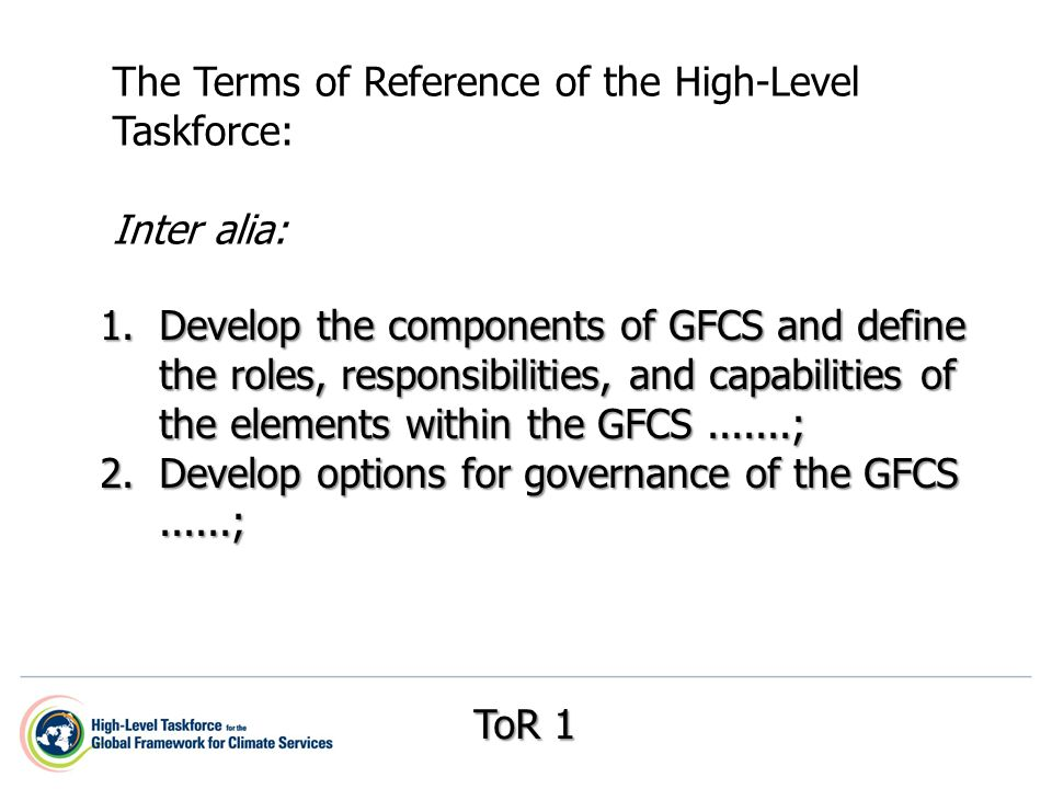 1.Develop the components of GFCS and define the roles, responsibilities, and capabilities of the elements within the GFCS ; 2.Develop options for governance of the GFCS......; The Terms of Reference of the High-Level Taskforce: Inter alia: ToR 1