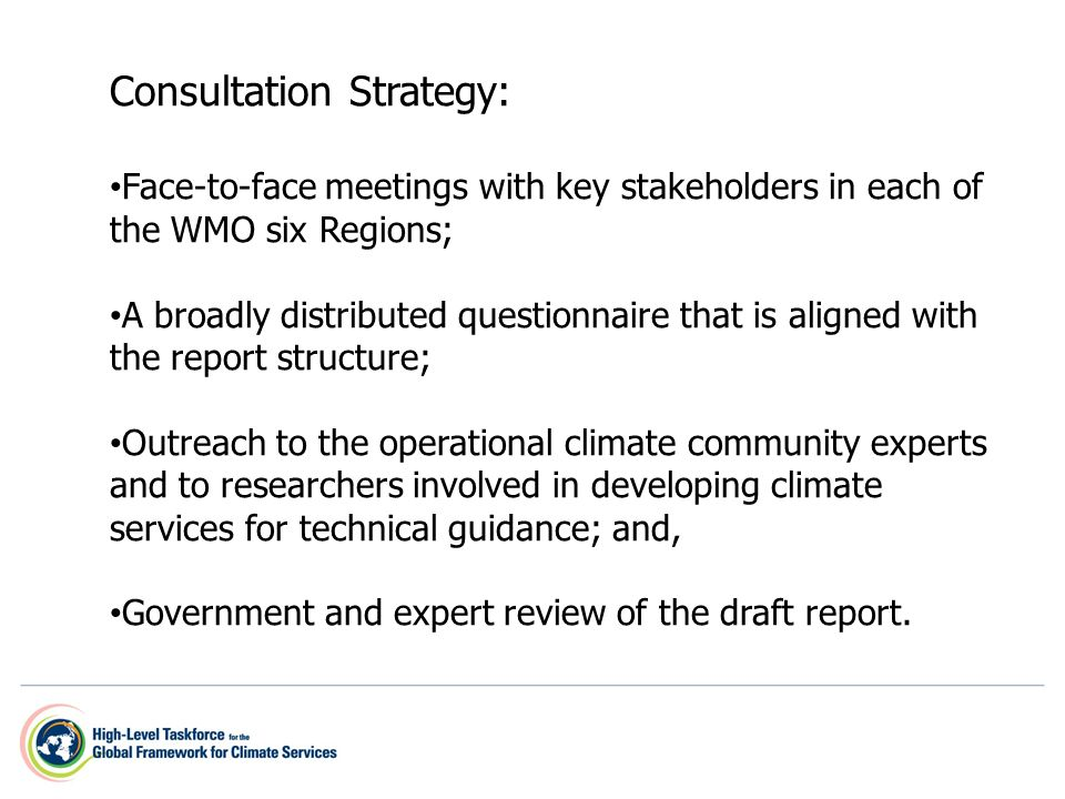 Consultation Strategy: Face-to-face meetings with key stakeholders in each of the WMO six Regions; Face-to-face meetings with key stakeholders in each of the WMO six Regions; A broadly distributed questionnaire that is aligned with the report structure; A broadly distributed questionnaire that is aligned with the report structure; Outreach to the operational climate community experts and to researchers involved in developing climate services for technical guidance; and, Outreach to the operational climate community experts and to researchers involved in developing climate services for technical guidance; and, Government and expert review of the draft report.