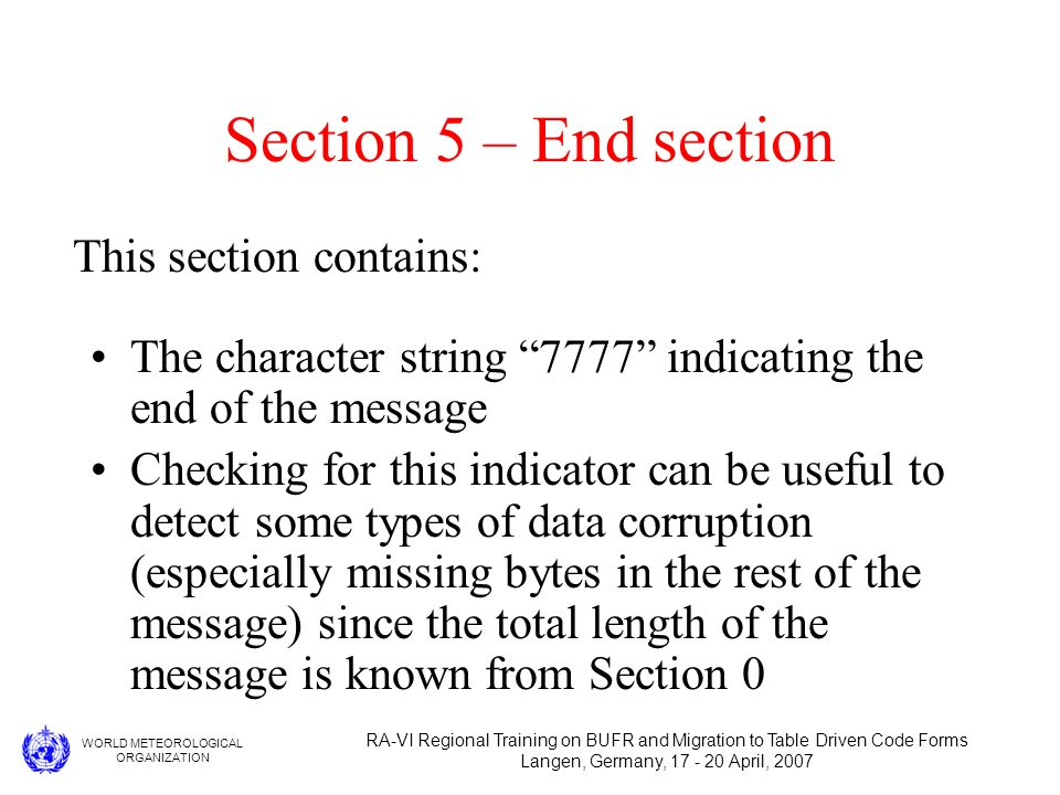 WORLD METEOROLOGICAL ORGANIZATION RA-VI Regional Training on BUFR and Migration to Table Driven Code Forms Langen, Germany, 17 - 20 April, 2007 Section 5 – End section The character string 7777 indicating the end of the message Checking for this indicator can be useful to detect some types of data corruption (especially missing bytes in the rest of the message) since the total length of the message is known from Section 0 This section contains: