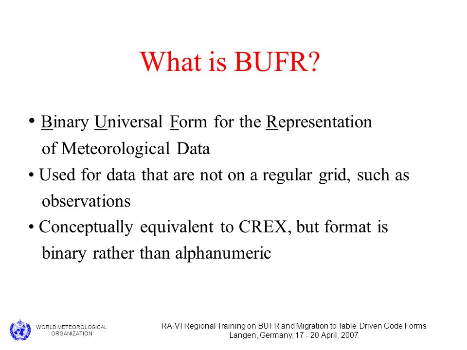WORLD METEOROLOGICAL ORGANIZATION RA-VI Regional Training on BUFR and Migration to Table Driven Code Forms Langen, Germany, 17 - 20 April, 2007 What is BUFR.