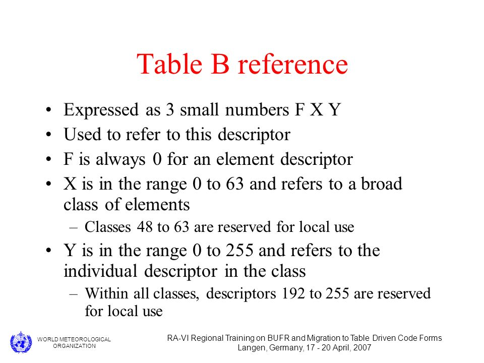 WORLD METEOROLOGICAL ORGANIZATION RA-VI Regional Training on BUFR and Migration to Table Driven Code Forms Langen, Germany, 17 - 20 April, 2007 Table B reference Expressed as 3 small numbers F X Y Used to refer to this descriptor F is always 0 for an element descriptor X is in the range 0 to 63 and refers to a broad class of elements –Classes 48 to 63 are reserved for local use Y is in the range 0 to 255 and refers to the individual descriptor in the class –Within all classes, descriptors 192 to 255 are reserved for local use