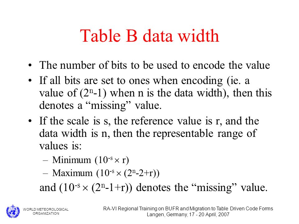 WORLD METEOROLOGICAL ORGANIZATION RA-VI Regional Training on BUFR and Migration to Table Driven Code Forms Langen, Germany, 17 - 20 April, 2007 Table B data width The number of bits to be used to encode the value If all bits are set to ones when encoding (ie.