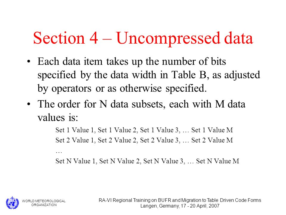 WORLD METEOROLOGICAL ORGANIZATION RA-VI Regional Training on BUFR and Migration to Table Driven Code Forms Langen, Germany, 17 - 20 April, 2007 Section 4 – Uncompressed data Each data item takes up the number of bits specified by the data width in Table B, as adjusted by operators or as otherwise specified.