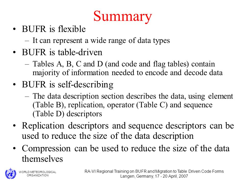 WORLD METEOROLOGICAL ORGANIZATION RA-VI Regional Training on BUFR and Migration to Table Driven Code Forms Langen, Germany, 17 - 20 April, 2007 Summary BUFR is flexible –It can represent a wide range of data types BUFR is table-driven –Tables A, B, C and D (and code and flag tables) contain majority of information needed to encode and decode data BUFR is self-describing –The data description section describes the data, using element (Table B), replication, operator (Table C) and sequence (Table D) descriptors Replication descriptors and sequence descriptors can be used to reduce the size of the data description Compression can be used to reduce the size of the data themselves