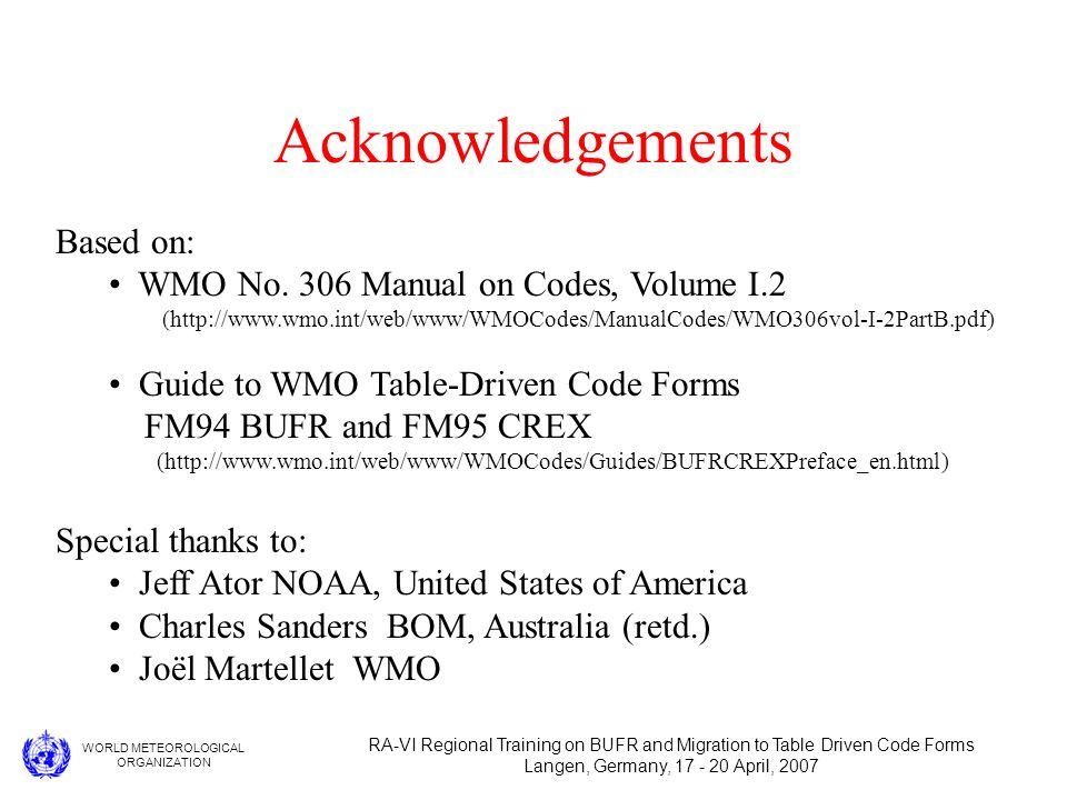 WORLD METEOROLOGICAL ORGANIZATION RA-VI Regional Training on BUFR and Migration to Table Driven Code Forms Langen, Germany, 17 - 20 April, 2007 Acknowledgements Based on: WMO No.