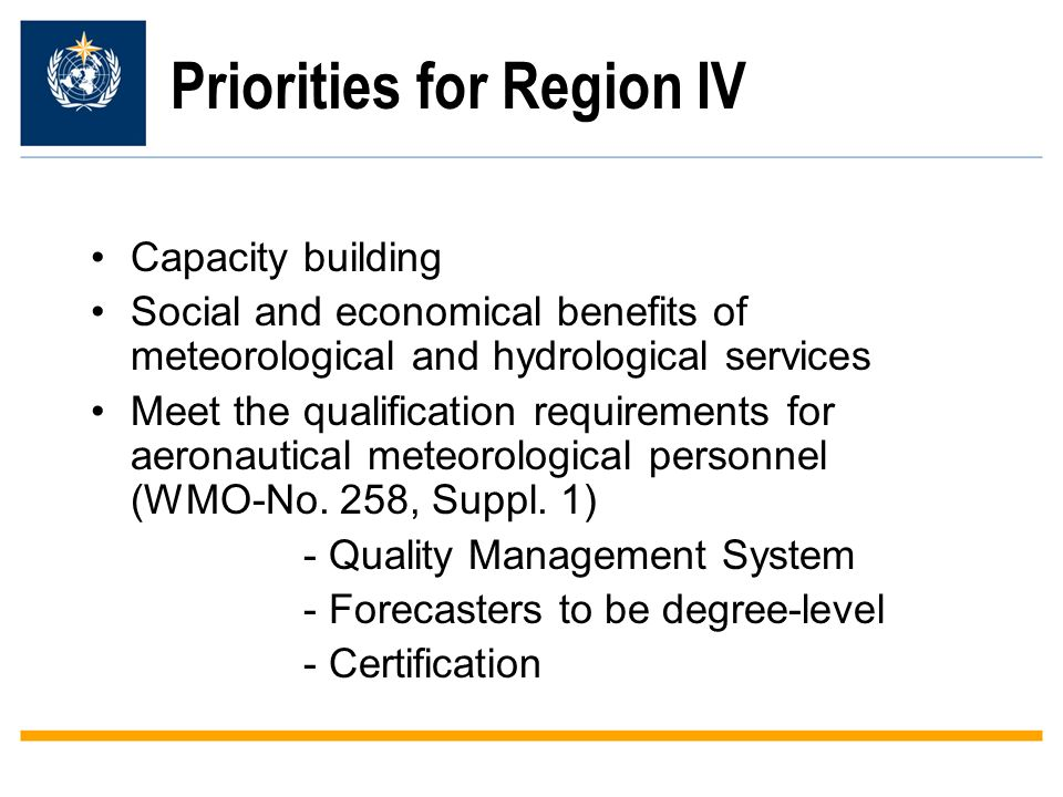 Priorities for Region IV Capacity building Social and economical benefits of meteorological and hydrological services Meet the qualification requirements for aeronautical meteorological personnel (WMO-No.