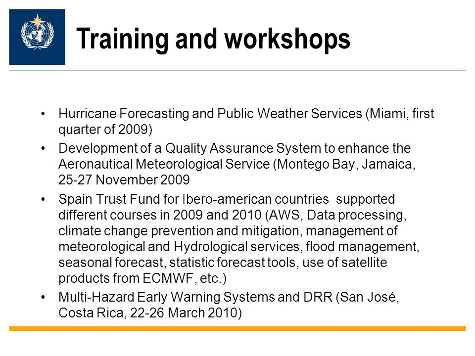 Training and workshops Hurricane Forecasting and Public Weather Services (Miami, first quarter of 2009) Development of a Quality Assurance System to enhance the Aeronautical Meteorological Service (Montego Bay, Jamaica, November 2009 Spain Trust Fund for Ibero-american countries supported different courses in 2009 and 2010 (AWS, Data processing, climate change prevention and mitigation, management of meteorological and Hydrological services, flood management, seasonal forecast, statistic forecast tools, use of satellite products from ECMWF, etc.) Multi-Hazard Early Warning Systems and DRR (San José, Costa Rica, March 2010)