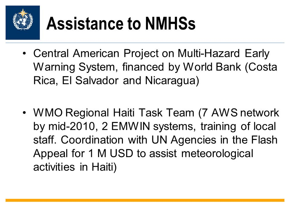 Assistance to NMHSs Central American Project on Multi-Hazard Early Warning System, financed by World Bank (Costa Rica, El Salvador and Nicaragua) WMO Regional Haiti Task Team (7 AWS network by mid-2010, 2 EMWIN systems, training of local staff.