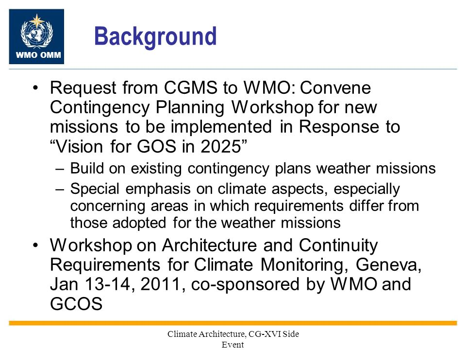WMO OMM Background Request from CGMS to WMO: Convene Contingency Planning Workshop for new missions to be implemented in Response to Vision for GOS in 2025 –Build on existing contingency plans weather missions –Special emphasis on climate aspects, especially concerning areas in which requirements differ from those adopted for the weather missions Workshop on Architecture and Continuity Requirements for Climate Monitoring, Geneva, Jan 13-14, 2011, co-sponsored by WMO and GCOS Climate Architecture, CG-XVI Side Event