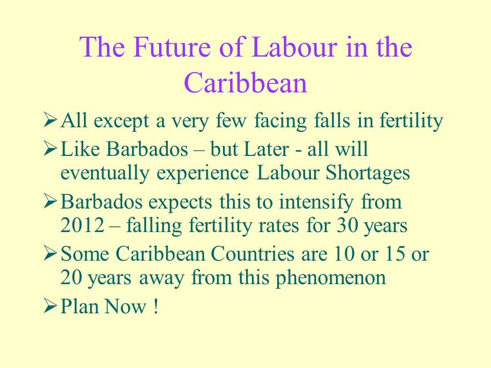 The Future of Labour in the Caribbean All except a very few facing falls in fertility Like Barbados – but Later - all will eventually experience Labour Shortages Barbados expects this to intensify from 2012 – falling fertility rates for 30 years Some Caribbean Countries are 10 or 15 or 20 years away from this phenomenon Plan Now !