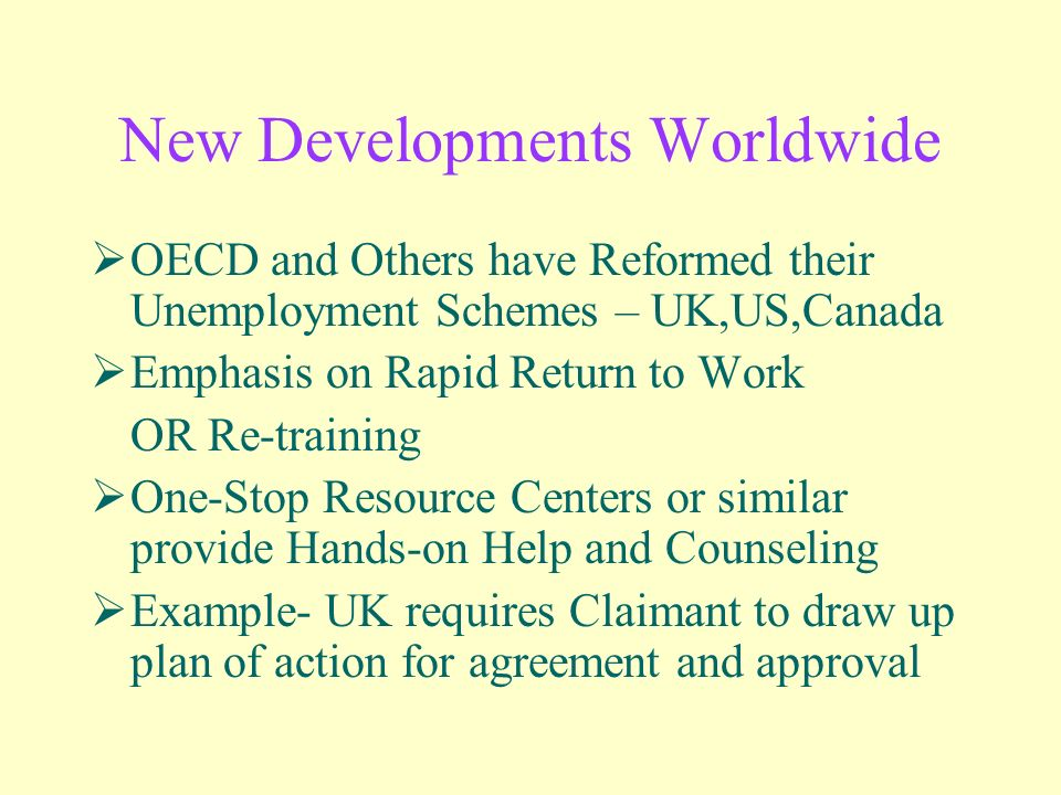 New Developments Worldwide OECD and Others have Reformed their Unemployment Schemes – UK,US,Canada Emphasis on Rapid Return to Work OR Re-training One-Stop Resource Centers or similar provide Hands-on Help and Counseling Example- UK requires Claimant to draw up plan of action for agreement and approval