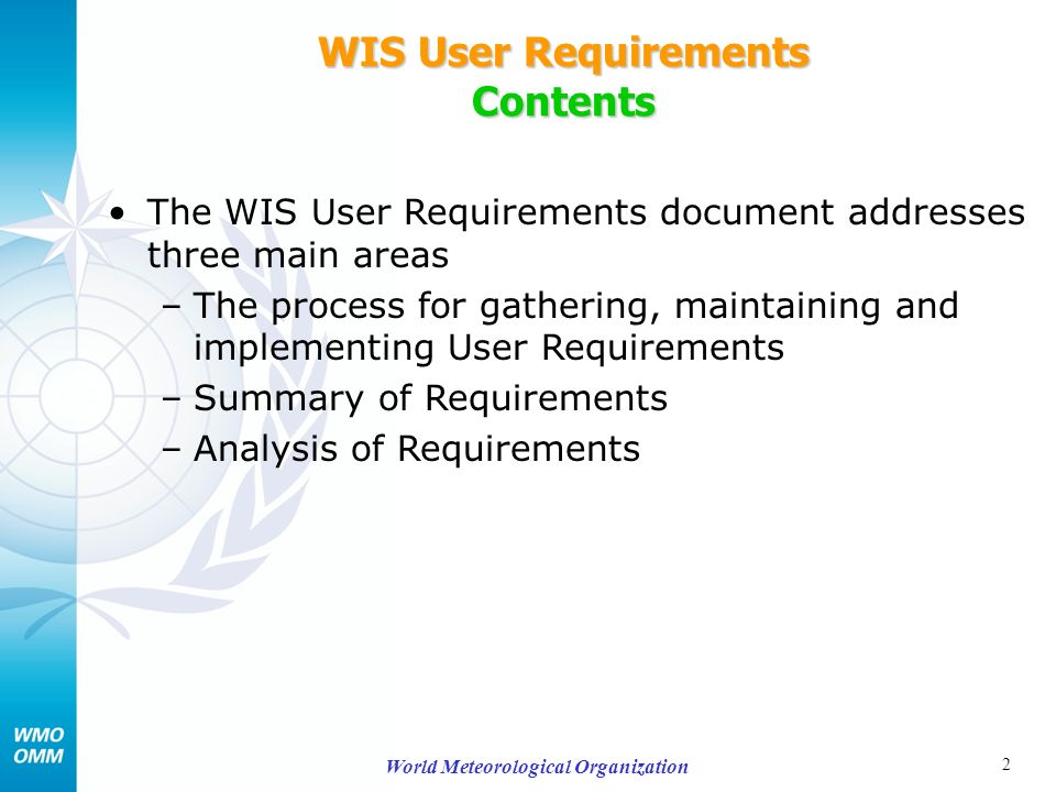 2 World Meteorological Organization WIS User Requirements Contents The WIS User Requirements document addresses three main areas –The process for gathering, maintaining and implementing User Requirements –Summary of Requirements –Analysis of Requirements