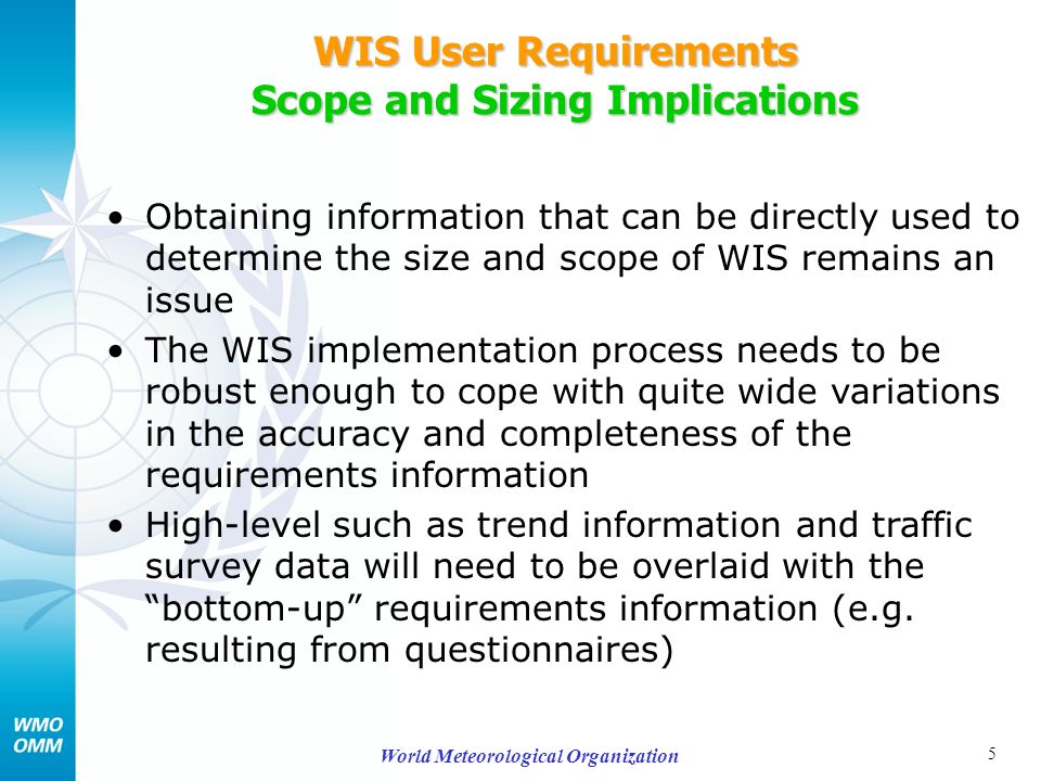 5 World Meteorological Organization WIS User Requirements Scope and Sizing Implications Obtaining information that can be directly used to determine the size and scope of WIS remains an issue The WIS implementation process needs to be robust enough to cope with quite wide variations in the accuracy and completeness of the requirements information High-level such as trend information and traffic survey data will need to be overlaid with the bottom-up requirements information (e.g.