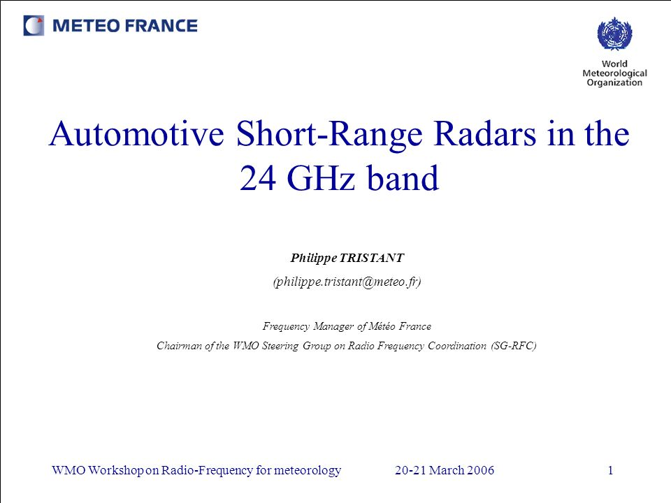 WMO Workshop on Radio-Frequency for meteorology20-21 March 20061 Automotive Short-Range Radars in the 24 GHz band Philippe TRISTANT (philippe.tristant@meteo.fr) Frequency Manager of Météo France Chairman of the WMO Steering Group on Radio Frequency Coordination (SG-RFC)
