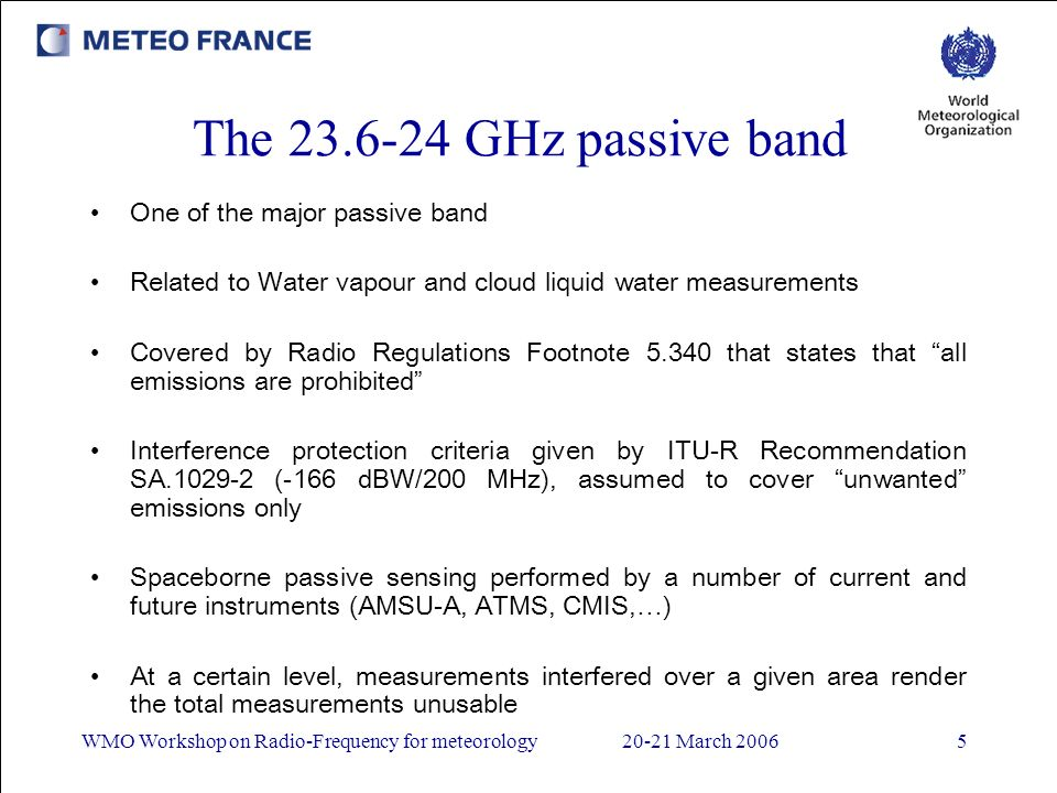 WMO Workshop on Radio-Frequency for meteorology20-21 March 20065 The 23.6-24 GHz passive band One of the major passive band Related to Water vapour and cloud liquid water measurements Covered by Radio Regulations Footnote 5.340 that states that all emissions are prohibited Interference protection criteria given by ITU-R Recommendation SA.1029-2 (-166 dBW/200 MHz), assumed to cover unwanted emissions only Spaceborne passive sensing performed by a number of current and future instruments (AMSU-A, ATMS, CMIS,…) At a certain level, measurements interfered over a given area render the total measurements unusable