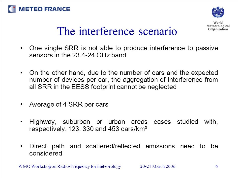 WMO Workshop on Radio-Frequency for meteorology20-21 March 20066 The interference scenario One single SRR is not able to produce interference to passive sensors in the 23.4-24 GHz band On the other hand, due to the number of cars and the expected number of devices per car, the aggregation of interference from all SRR in the EESS footprint cannot be neglected Average of 4 SRR per cars Highway, suburban or urban areas cases studied with, respectively, 123, 330 and 453 cars/km² Direct path and scattered/reflected emissions need to be considered