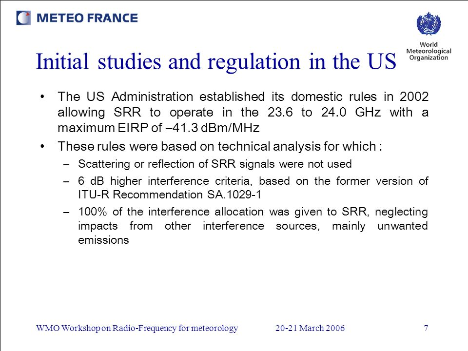 WMO Workshop on Radio-Frequency for meteorology20-21 March 20067 Initial studies and regulation in the US The US Administration established its domestic rules in 2002 allowing SRR to operate in the 23.6 to 24.0 GHz with a maximum EIRP of –41.3 dBm/MHz These rules were based on technical analysis for which : –Scattering or reflection of SRR signals were not used –6 dB higher interference criteria, based on the former version of ITU-R Recommendation SA.1029-1 –100% of the interference allocation was given to SRR, neglecting impacts from other interference sources, mainly unwanted emissions