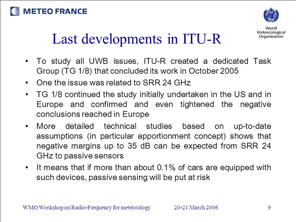 WMO Workshop on Radio-Frequency for meteorology20-21 March 20069 Last developments in ITU-R To study all UWB issues, ITU-R created a dedicated Task Group (TG 1/8) that concluded its work in October 2005 One the issue was related to SRR 24 GHz TG 1/8 continued the study initially undertaken in the US and in Europe and confirmed and even tightened the negative conclusions reached in Europe More detailed technical studies based on up-to-date assumptions (in particular apportionment concept) shows that negative margins up to 35 dB can be expected from SRR 24 GHz to passive sensors It means that if more than about 0.1% of cars are equipped with such devices, passive sensing will be put at risk