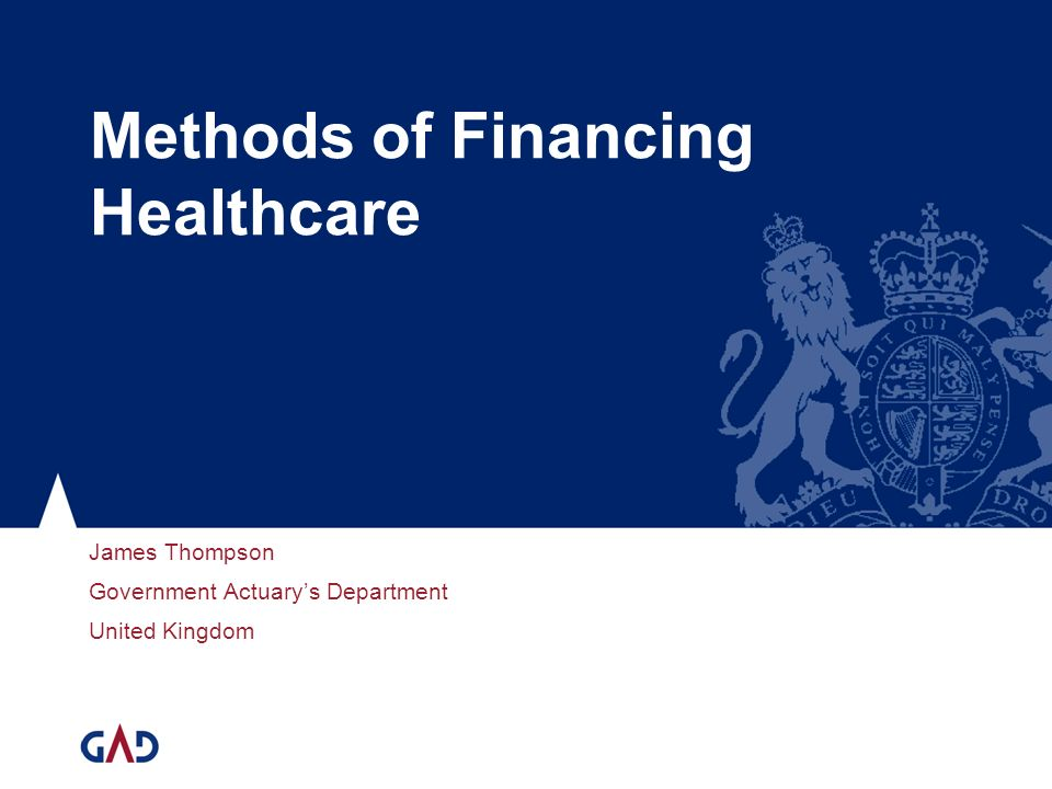 Methods of Financing Healthcare James Thompson Government Actuarys Department United Kingdom