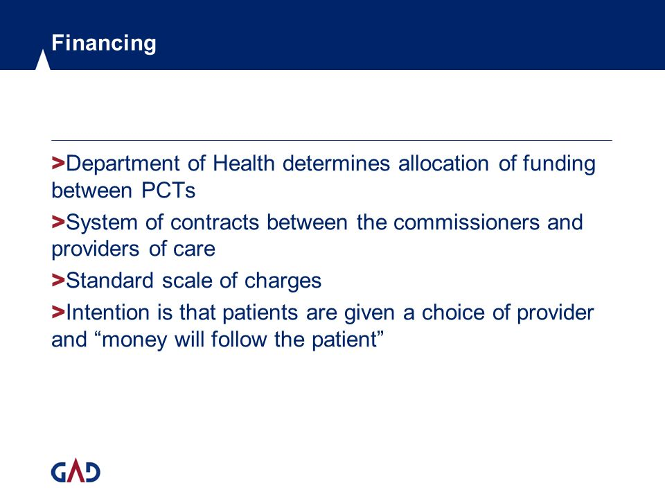 Financing > Department of Health determines allocation of funding between PCTs > System of contracts between the commissioners and providers of care > Standard scale of charges > Intention is that patients are given a choice of provider and money will follow the patient
