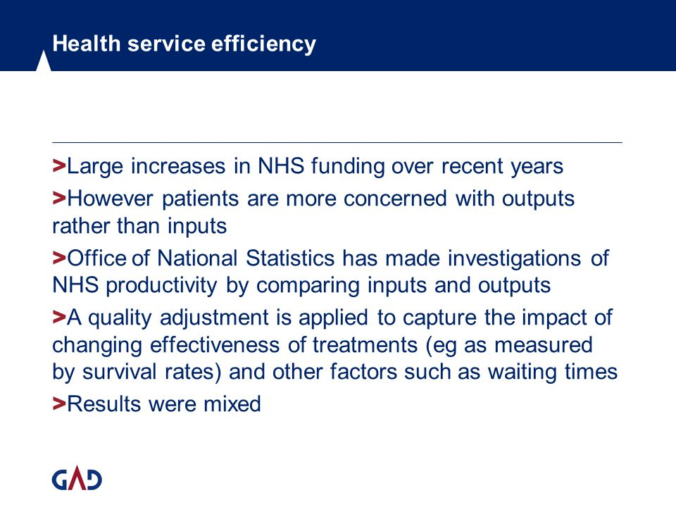 Health service efficiency > Large increases in NHS funding over recent years > However patients are more concerned with outputs rather than inputs > Office of National Statistics has made investigations of NHS productivity by comparing inputs and outputs > A quality adjustment is applied to capture the impact of changing effectiveness of treatments (eg as measured by survival rates) and other factors such as waiting times > Results were mixed