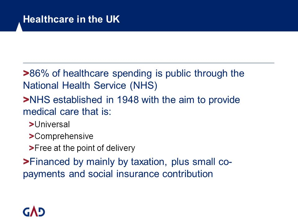 Healthcare in the UK > 86% of healthcare spending is public through the National Health Service (NHS) > NHS established in 1948 with the aim to provide medical care that is: > Universal > Comprehensive > Free at the point of delivery > Financed by mainly by taxation, plus small co- payments and social insurance contribution