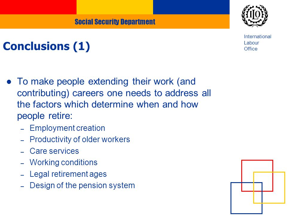 Social Security Department International Labour Office To make people extending their work (and contributing) careers one needs to address all the factors which determine when and how people retire: – Employment creation – Productivity of older workers – Care services – Working conditions – Legal retirement ages – Design of the pension system Conclusions (1)