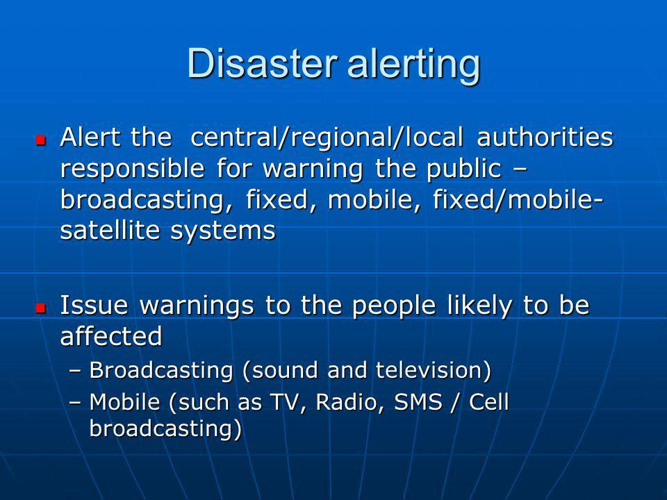 Disaster alerting Alert the central/regional/local authorities responsible for warning the public – broadcasting, fixed, mobile, fixed/mobile- satellite systems Alert the central/regional/local authorities responsible for warning the public – broadcasting, fixed, mobile, fixed/mobile- satellite systems Issue warnings to the people likely to be affected Issue warnings to the people likely to be affected –Broadcasting (sound and television) –Mobile (such as TV, Radio, SMS / Cell broadcasting)