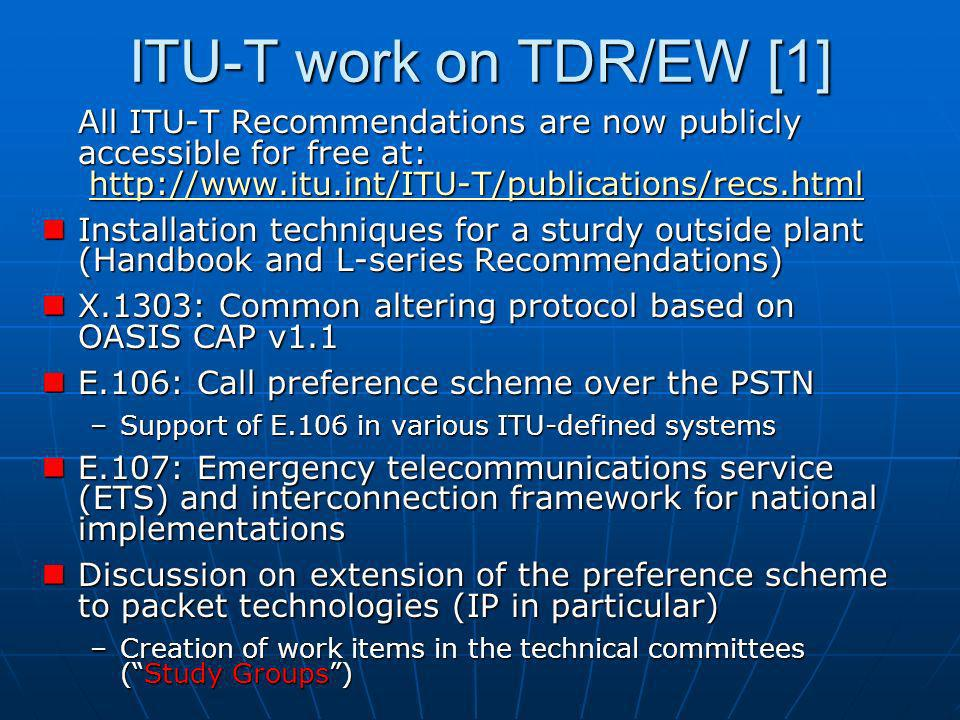 ITU-T work on TDR/EW [1] All ITU-T Recommendations are now publicly accessible for free at: http://www.itu.int/ITU-T/publications/recs.html http://www.itu.int/ITU-T/publications/recs.html Installation techniques for a sturdy outside plant (Handbook and L-series Recommendations) Installation techniques for a sturdy outside plant (Handbook and L-series Recommendations) X.1303: Common altering protocol based on OASIS CAP v1.1 X.1303: Common altering protocol based on OASIS CAP v1.1 E.106: Call preference scheme over the PSTN E.106: Call preference scheme over the PSTN –Support of E.106 in various ITU-defined systems E.107: Emergency telecommunications service (ETS) and interconnection framework for national implementations E.107: Emergency telecommunications service (ETS) and interconnection framework for national implementations Discussion on extension of the preference scheme to packet technologies (IP in particular) Discussion on extension of the preference scheme to packet technologies (IP in particular) –Creation of work items in the technical committees (Study Groups)