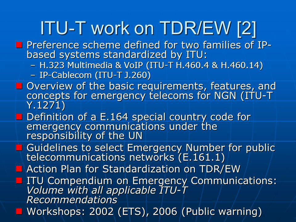 ITU-T work on TDR/EW [2] Preference scheme defined for two families of IP- based systems standardized by ITU: Preference scheme defined for two families of IP- based systems standardized by ITU: –H.323 Multimedia & VoIP (ITU-T H.460.4 & H.460.14) –IP-Cablecom (ITU-T J.260) Overview of the basic requirements, features, and concepts for emergency telecoms for NGN (ITU-T Y.1271) Overview of the basic requirements, features, and concepts for emergency telecoms for NGN (ITU-T Y.1271) Definition of a E.164 special country code for emergency communications under the responsibility of the UN Definition of a E.164 special country code for emergency communications under the responsibility of the UN Guidelines to select Emergency Number for public telecommunications networks (E.161.1) Guidelines to select Emergency Number for public telecommunications networks (E.161.1) Action Plan for Standardization on TDR/EW Action Plan for Standardization on TDR/EW ITU Compendium on Emergency Communications: Volume with all applicable ITU-T Recommendations ITU Compendium on Emergency Communications: Volume with all applicable ITU-T Recommendations Workshops: 2002 (ETS), 2006 (Public warning) Workshops: 2002 (ETS), 2006 (Public warning)