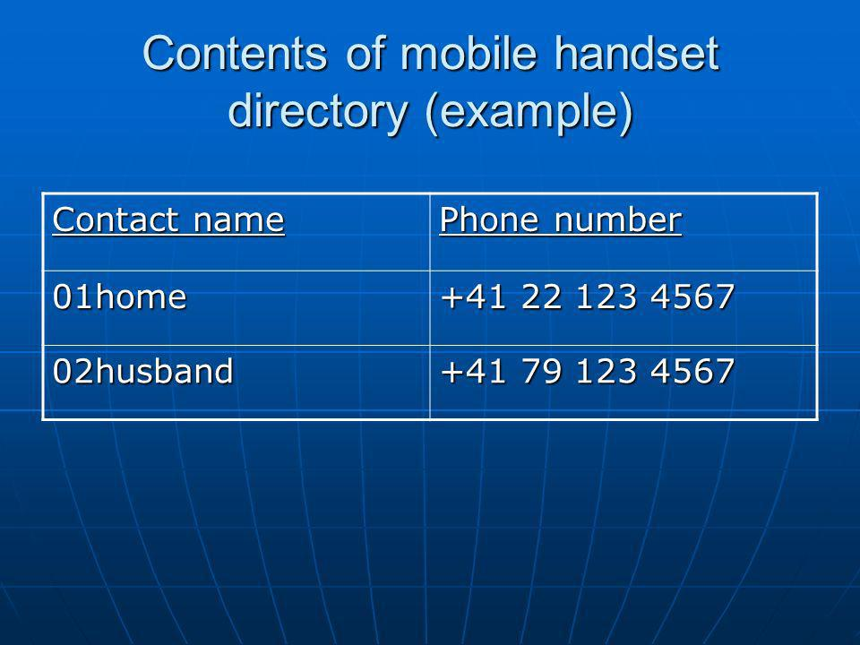 Contents of mobile handset directory (example) Contact name Phone number 01home +41 22 123 4567 02husband +41 79 123 4567